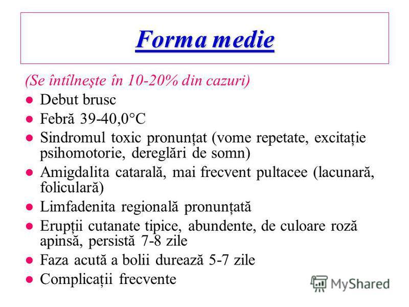 Forma medie (Se întîlneşte în 10-20% din cazuri) Debut brusc Febră 39-40,0 C Sindromul toxic pronunţat (vome repetate, excitaţie psihomotorie, dereglări de somn) Amigdalita catarală, mai frecvent pultacee (lacunară, foliculară) Limfadenita regională