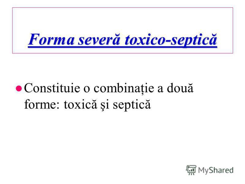 Forma severă toxico-septică Constituie o combinaţie a două forme: toxică şi septică