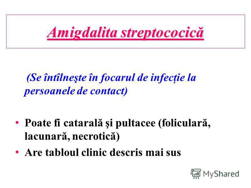 Amigdalita streptococică (Se întîlneşte în focarul de infecţie la persoanele de contact) Poate fi catarală şi pultacee (foliculară, lacunară, necrotică) Are tabloul clinic descris mai sus