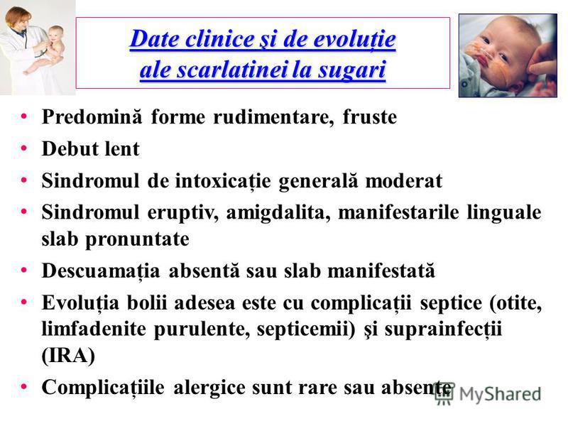 Date clinice şi de evoluţie ale scarlatinei la sugari Predomină forme rudimentare, fruste Debut lent Sindromul de intoxicaţie generală moderat Sindromul eruptiv, amigdalita, manifestarile linguale slab pronuntate Descuamaţia absentă sau slab manifest