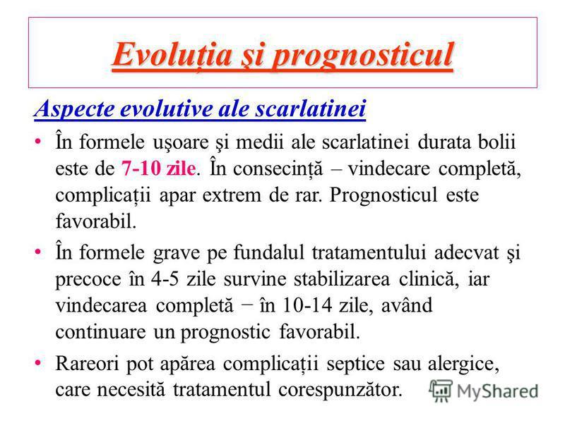 Evoluţia şi prognosticul Aspecte evolutive ale scarlatinei În formele uşoare şi medii ale scarlatinei durata bolii este de 7-10 zile. În consecinţă – vindecare completă, complicaţii apar extrem de rar. Prognosticul este favorabil. În formele grave pe