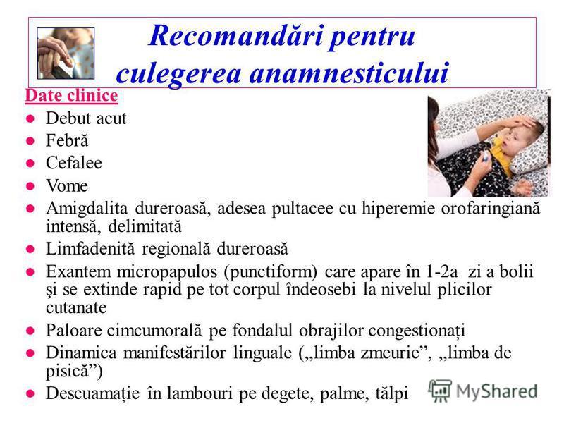 Recomandări pentru culegerea anamnesticului Date clinice Debut acut Febră Cefalee Vome Amigdalita dureroasă, adesea pultacee cu hiperemie orofaringiană intensă, delimitată Limfadenită regională dureroasă Exantem micropapulos (punctiform) care apare î