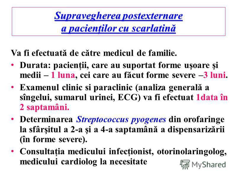 Supravegherea postexternare a pacienţilor cu scarlatină Va fi efectuată de către medicul de familie. Durata: pacienţii, care au suportat forme uşoare şi medii – 1 luna, cei care au făcut forme severe –3 luni. Examenul clinic si paraclinic (analiza ge