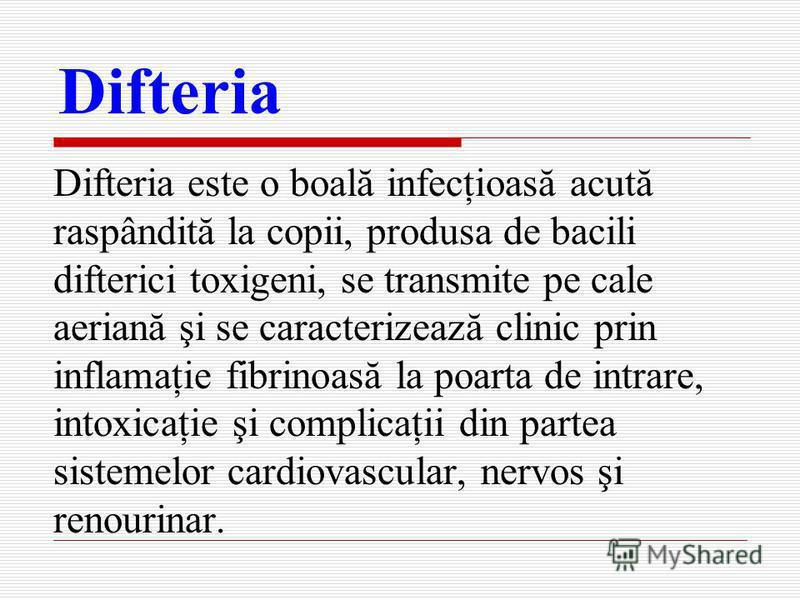 Difteria Difteria este о boală infecţioasă acută raspândită la copii, produsa de bacili difterici toxigeni, se transmite pe cale aeriană şi se caracterizează clinic prin inflamaţie fibrinoasă la poarta de intrare, intoxicaţie şi complicaţii din parte