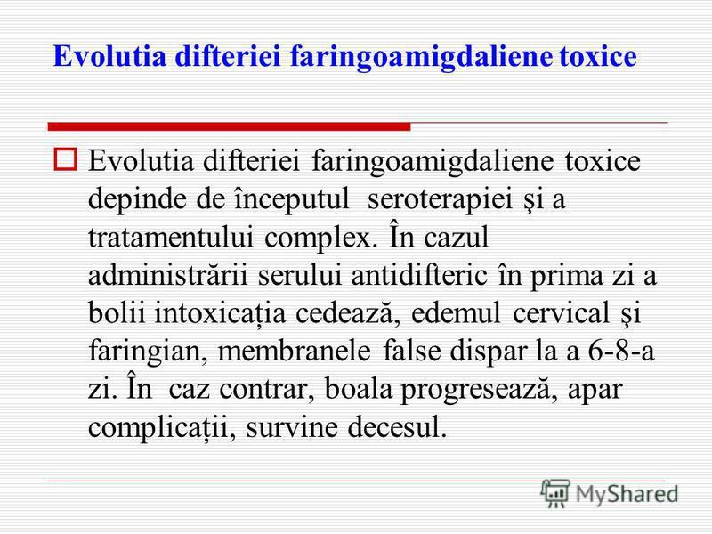 Evolutia difteriei faringoamigdaliene toxice Evolutia difteriei faringoamigdaliene toxice depinde de începutul seroterapiei şi a tratamentului complex. În cazul administrării serului antidifteric în prima zi a bolii intoxicaţia cedează, edemul cervic