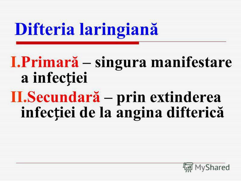 Difteria laringiană I.Primară – singura manifestare a infeciei II.Secundară – prin extinderea infeciei de la angina difterică