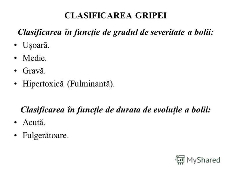 CLASIFICAREA GRIPEI Clasificarea în funcţie de gradul de severitate a bolii: Uşoară. Medie. Gravă. Hipertoxică (Fulminantă). Clasificarea în funcţie de durata de evoluţie a bolii: Acută. Fulgerătoare.