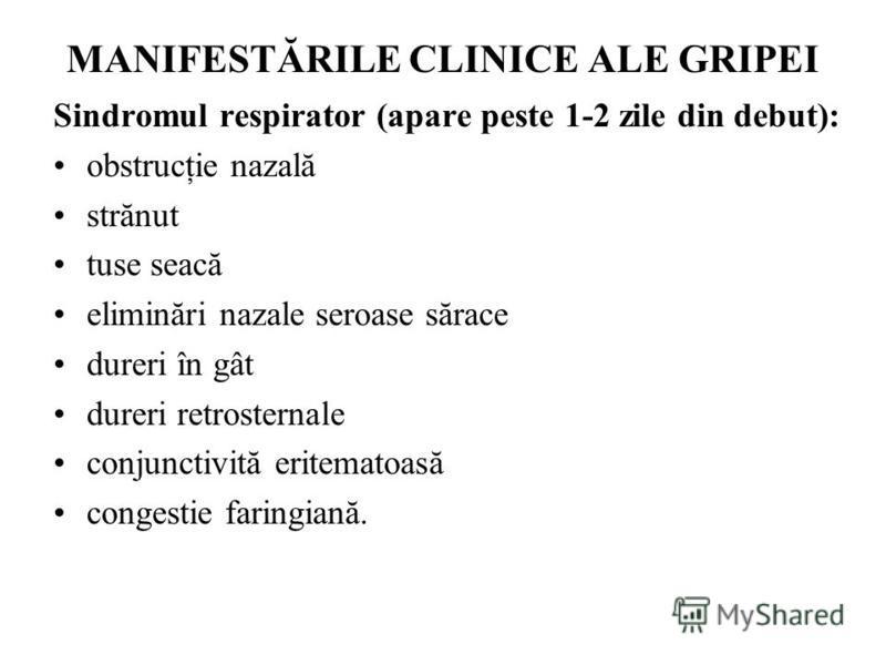 MANIFESTĂRILE CLINICE ALE GRIPEI Sindromul respirator (apare peste 1-2 zile din debut): obstrucţie nazală strănut tuse seacă eliminări nazale seroase sărace dureri în gât dureri retrosternale conjunctivită eritematoasă congestie faringiană.