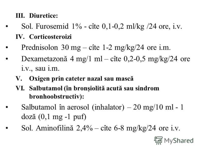 III.Diuretice: Sol. Furosemid 1% - cîte 0,1-0,2 ml/kg /24 ore, i.v. IV.Corticosteroizi Prednisolon 30 mg – cîte 1-2 mg/kg/24 ore i.m. Dexametazonă 4 mg/1 ml – cîte 0,2-0,5 mg/kg/24 ore i.v., sau i.m. V.Oxigen prin cateter nazal sau mască VI.Salbutamo