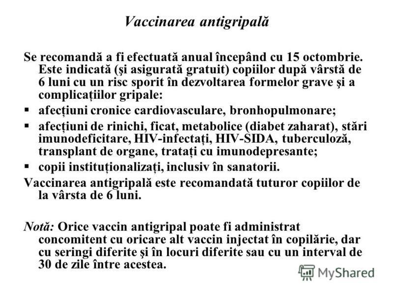 Vaccinarea antigripală Se recomandă a fi efectuată anual începând cu 15 octombrie. Este indicată (şi asigurată gratuit) copiilor după vârstă de 6 luni cu un risc sporit în dezvoltarea formelor grave şi a complicaţiilor gripale: afecţiuni cronice card