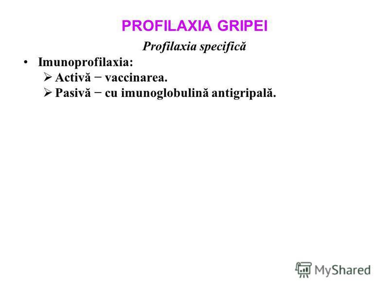 PROFILAXIA GRIPEI Profilaxia specifică Imunoprofilaxia: Activă vaccinarea. Pasivă cu imunoglobulină antigripală.