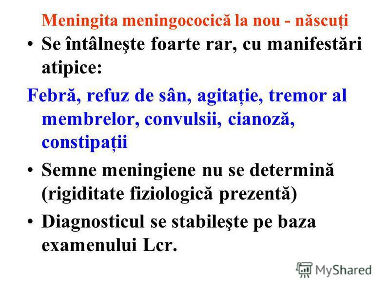 Meningita meningococică la nou - născuţi Se întâlneşte foarte rar, cu manifestări atipice: Febră, refuz de sân, agitaţie, tremor al membrelor, convulsii, cianoză, constipaţii Semne meningiene nu se determină (rigiditate fiziologică prezentă) Diagnost