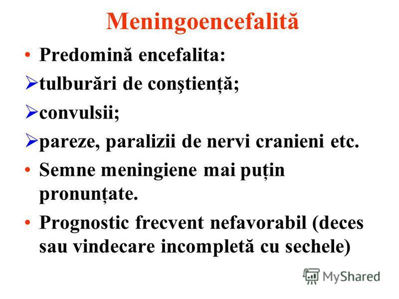 Meningoencefalită Predomină encefalita: tulburări de conştienţă; convulsii; pareze, paralizii de nervi cranieni etc. Semne meningiene mai puţin pronunţate. Prognostic frecvent nefavorabil (deces sau vindecare incompletă cu sechele)
