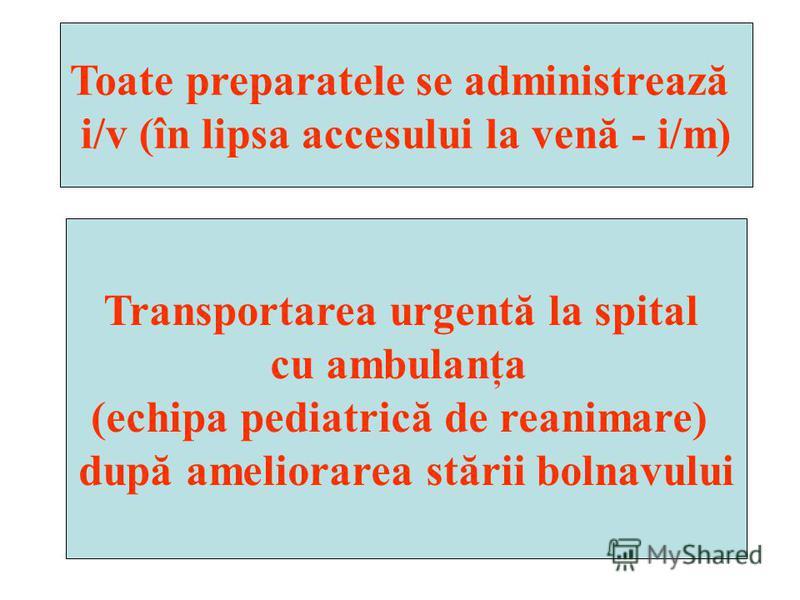 Toate preparatele se administrează i/v (în lipsa accesului la venă - i/m) Transportarea urgentă la spital cu ambulanţa (echipa pediatrică de reanimare) după ameliorarea stării bolnavului