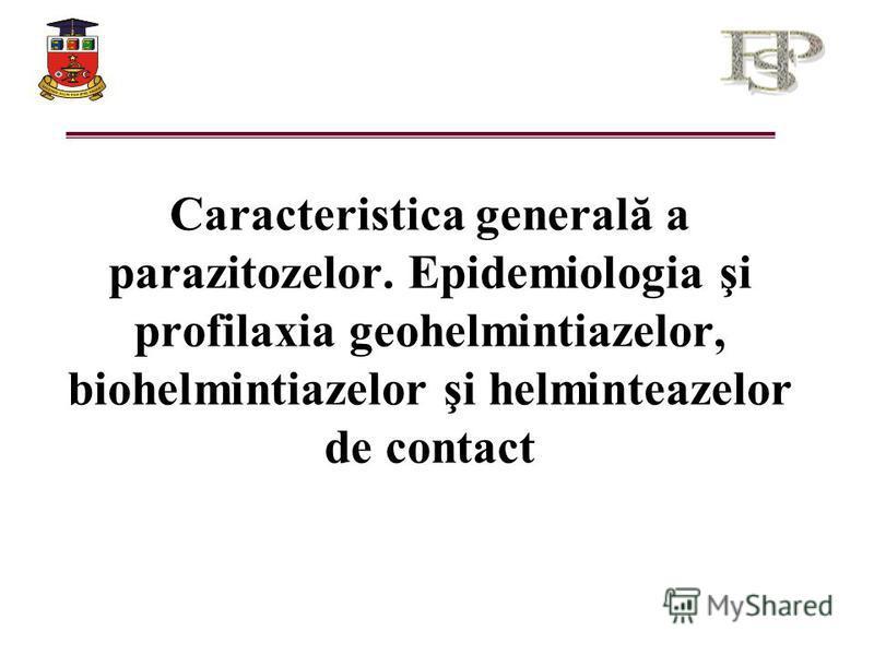 Caracteristica generală a parazitozelor. Epidemiologia şi profilaxia geohelmintiazelor, biohelmintiazelor şi helminteazelor de contact