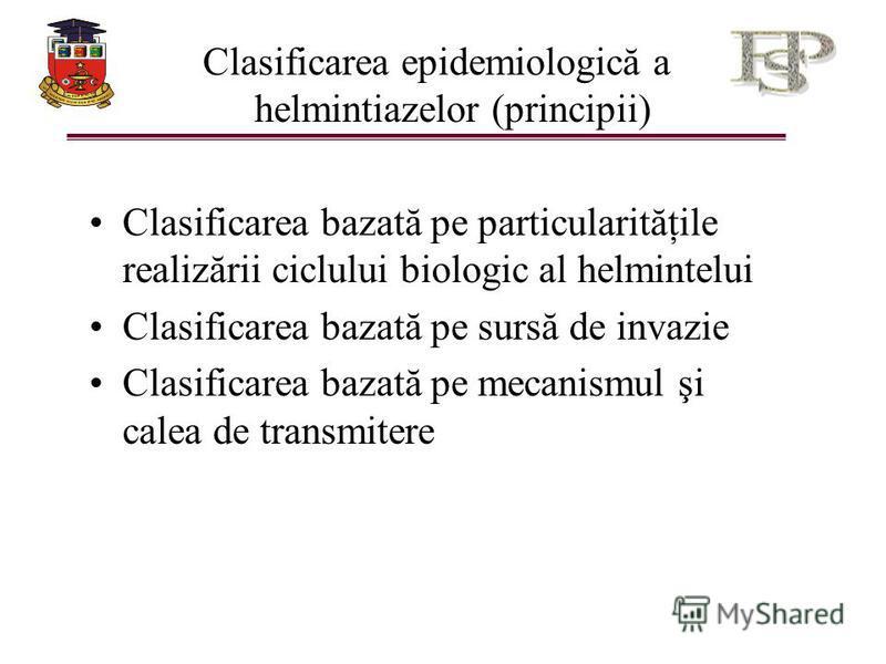 Clasificarea epidemiologică a helmintiazelor (principii) Clasificarea bazată pe particularităţile realizării ciclului biologic al helmintelui Clasificarea bazată pe sursă de invazie Clasificarea bazată pe mecanismul şi calea de transmitere