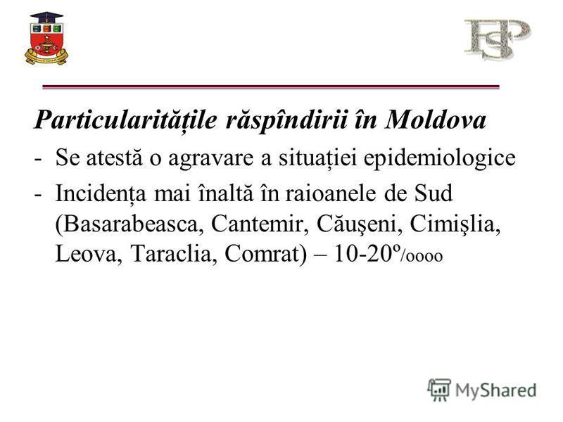 Particularităţile răspîndirii în Moldova -Se atestă o agravare a situaţiei epidemiologice -Incidenţa mai înaltă în raioanele de Sud (Basarabeasca, Cantemir, Căuşeni, Cimişlia, Leova, Taraclia, Comrat) – 10-20º /oooo