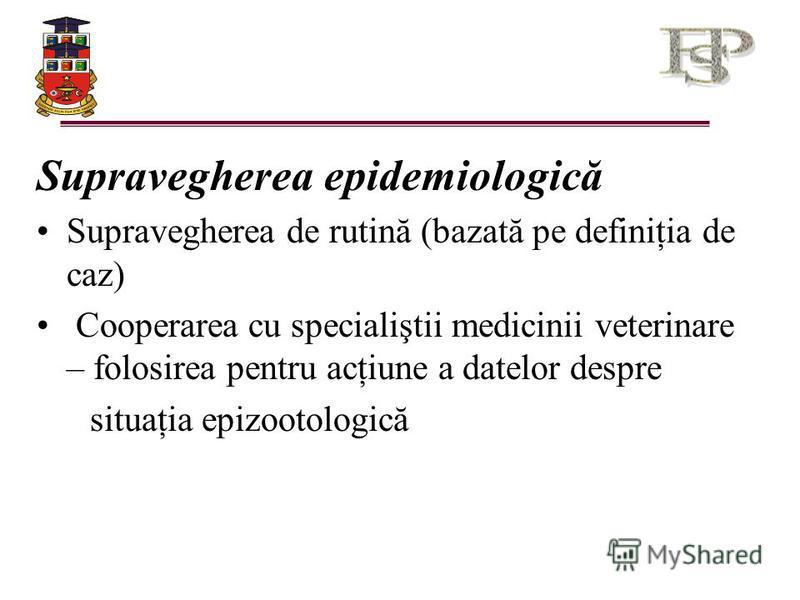 Supravegherea epidemiologică Supravegherea de rutină (bazată pe definiţia de caz) Cooperarea cu specialiştii medicinii veterinare – folosirea pentru acţiune a datelor despre situaţia epizootologică