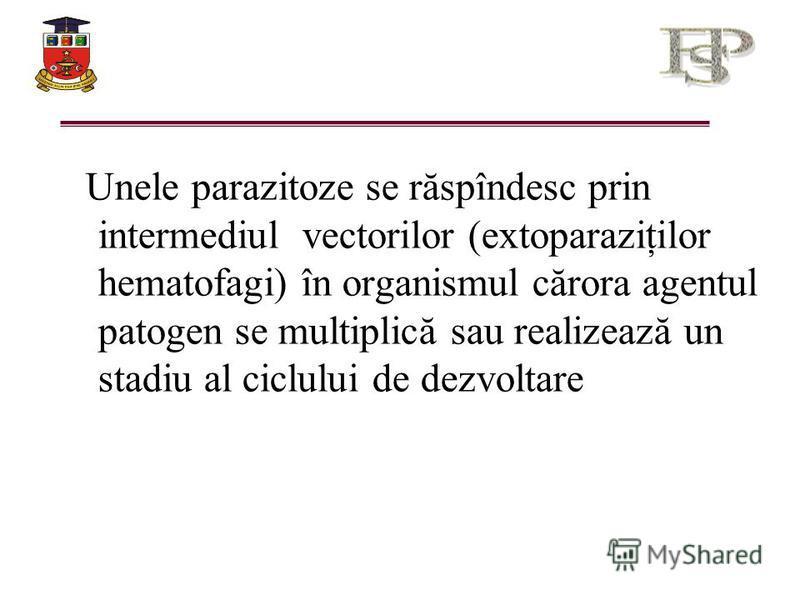 Unele parazitoze se răspîndesc prin intermediul vectorilor (extoparaziţilor hematofagi) în organismul cărora agentul patogen se multiplică sau realizează un stadiu al ciclului de dezvoltare