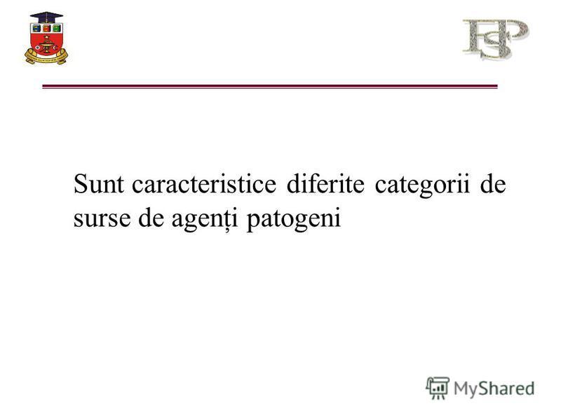 Sunt caracteristice diferite categorii de surse de agenţi patogeni