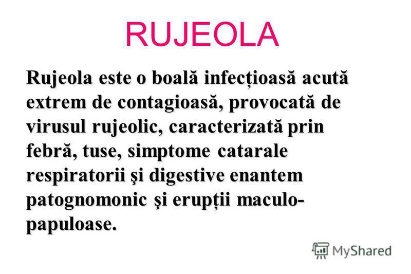RUJEOLA Rujeola este o boală infecţioasă acută extrem de contagioasă, provocată de virusul rujeolic, caracterizată prin febră, tuse, simptome catarale respiratorii şi digestive enantem patognomonic şi erupţii maculo- papuloase.