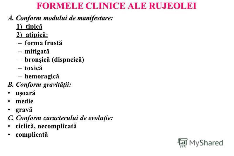 FORMELE CLINICE ALE RUJEOLEI A. Conform modului de manifestare: 1) tipică 2) atipică: –forma frustă –mitigată –bronşică (dispneică) –toxică –hemoragică B. Conform gravităţii: uşoară medie gravă C. Conform caracterului de evoluţie: ciclică, necomplica