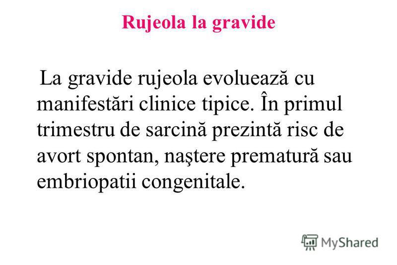 Rujeola la gravide La gravide rujeola evoluează cu manifestări clinice tipice. În primul trimestru de sarcină prezintă risc de avort spontan, naştere prematură sau embriopatii congenitale.