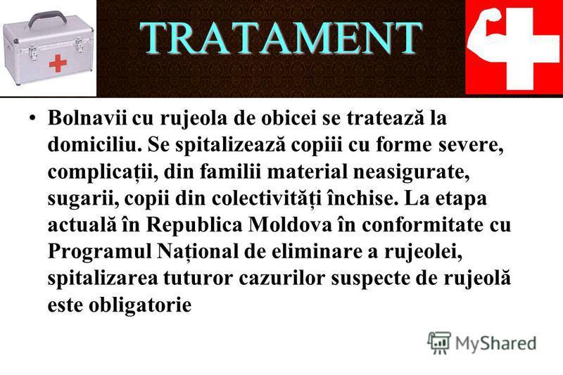 TRATAMENT Bolnavii cu rujeola de obicei se tratează la domiciliu. Se spitalizează copiii cu forme severe, complicaţii, din familii material neasigurate, sugarii, copii din colectivităţi închise. La etapa actuală în Republica Moldova în conformitate c