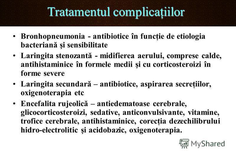 Tratamentul complicaţiilor Bronhopneumonia - antibiotice în funcţie de etiologia bacteriană şi sensibilitate Laringita stenozantă - midifierea aerului, comprese calde, antihistaminice în formele medii şi cu corticosteroizi în forme severe Laringita s