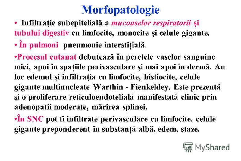 Morfopatologie Infiltraţie subepitelială a mucoaselor respiratorii şi tubului digestiv cu limfocite, monocite şi celule gigante. În pulmoni pneumonie interstiţială. Procesul cutanat debutează în peretele vaselor sanguine mici, apoi în spaţiile periva