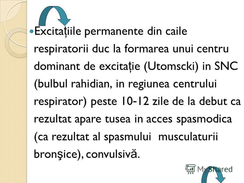 Excita ţ iile permanente din caile respiratorii duc la formarea unui centru dominant de excita ţ ie (Utomscki) in SNC (bulbul rahidian, in regiunea centrului respirator) peste 10 - 12 zile de la debut ca rezultat apare tusea in acces spasmodica (ca r