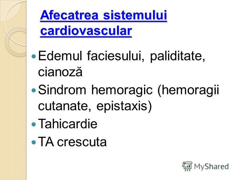 Afecatrea sistemului cardiovascular Edemul faciesului, paliditate, cianoză Sindrom hemoragic (hemoragii cutanate, epistaxis) Tahicardie TA crescuta