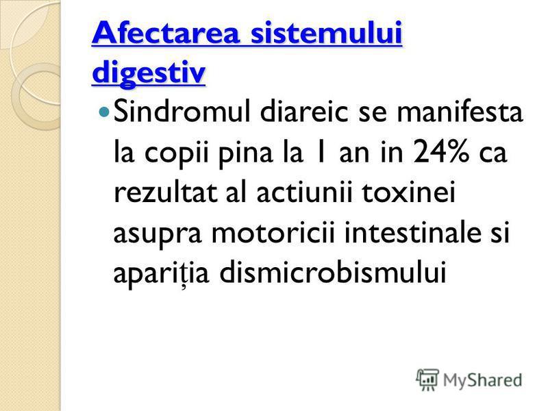 Afectarea sistemului digestiv Sindromul diareic se manifesta la copii pina la 1 an in 24% ca rezultat al actiunii toxinei asupra motoricii intestinale si apari ţ ia dismicrobismului