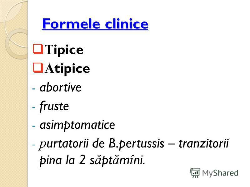 Formele clinice T ipice A tipice - abortive - fruste - asimptomatice - p urtatorii de B.pertussis – tranzitorii pina la 2 s ă pt ă m î ni.