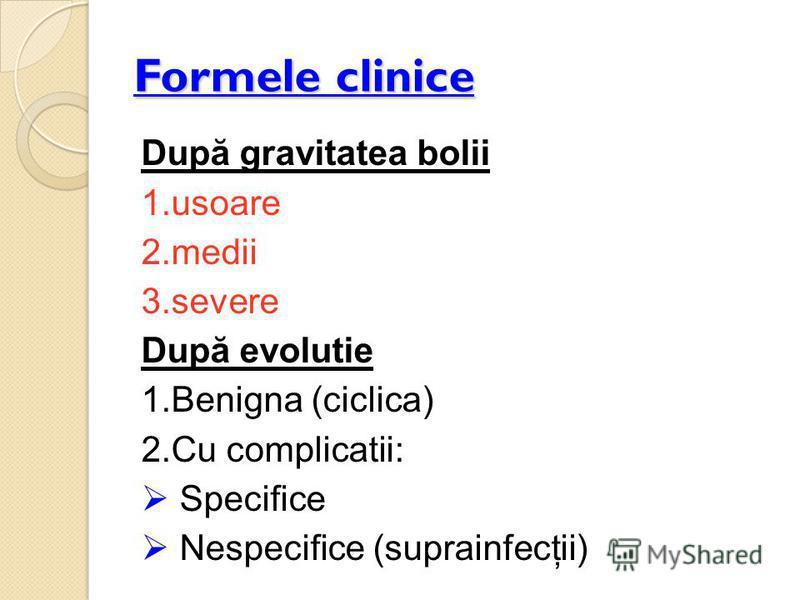 Formele clinice După gravitatea bolii 1.usoare 2.medii 3.severe După evolutie 1.Benigna (ciclica) 2.Cu complicatii: Specifice Nespecifice (suprainfecţii)