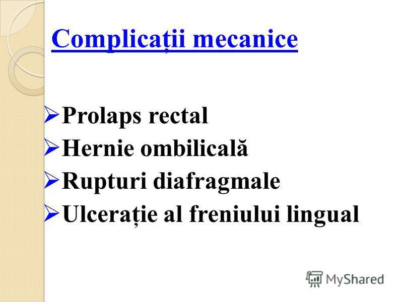 Complicaţii mecanice Prolaps rectal Hernie ombilicală Rupturi diafragmale Ulceraţie al freniului lingual