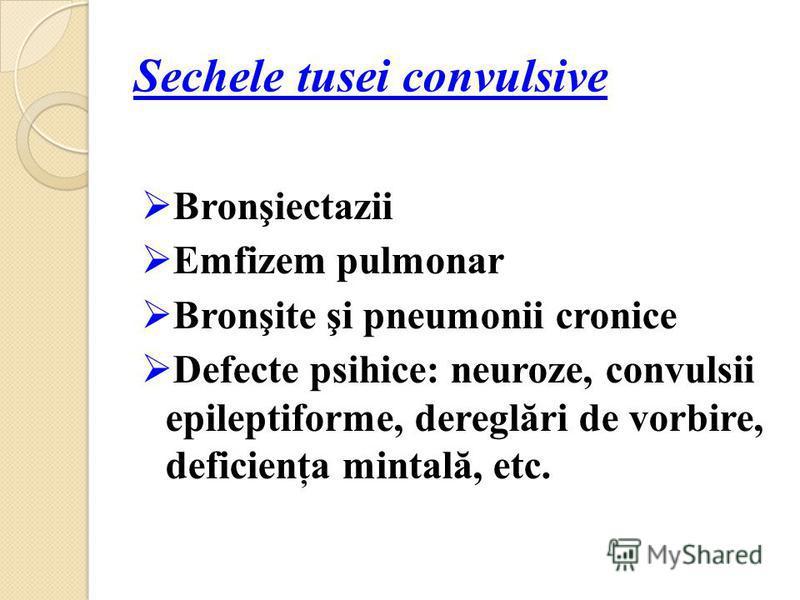 Sechele tusei convulsive Bronşiectazii Emfizem pulmonar Bronşite şi pneumonii cronice Defecte psihice: neuroze, convulsii epileptiforme, dereglări de vorbire, deficienţa mintală, etc.