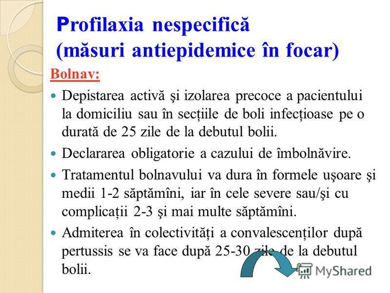 P rofilaxia nespecifică (măsuri antiepidemice în focar) Bolnav: Depistarea activă şi izolarea precoce a pacientului la domiciliu sau în secţiile de boli infecţioase pe o durată de 25 zile de la debutul bolii. Declararea obligatorie a cazului de îmbol