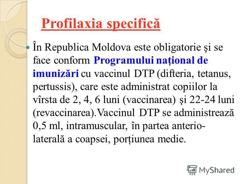 Profilaxia specifică În Republica Moldova este obligatorie şi se face conform Programului naţional de imunizări cu vaccinul DTP (difteria, tetanus, pertussis), care este administrat copiilor la vîrsta de 2, 4, 6 luni (vaccinarea) şi 22-24 luni (revac