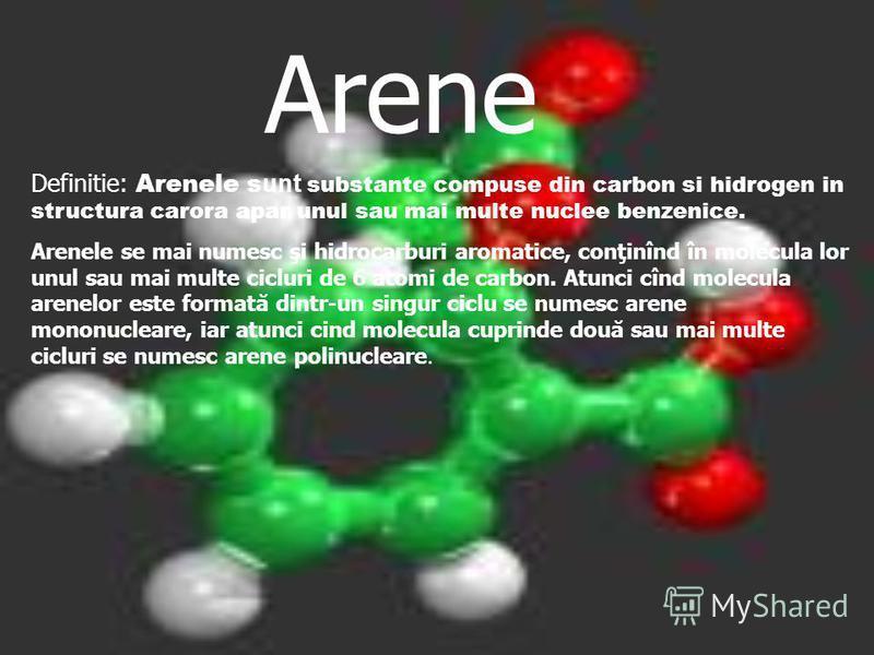 Arene Definitie: Arenele s unt substante compuse din carbon si hidrogen in structura carora apar unul sau mai multe nuclee benzenice. Arenele se mai numesc şi hidrocarburi aromatice, conţinînd în molecula lor unul sau mai multe cicluri de 6 atomi de