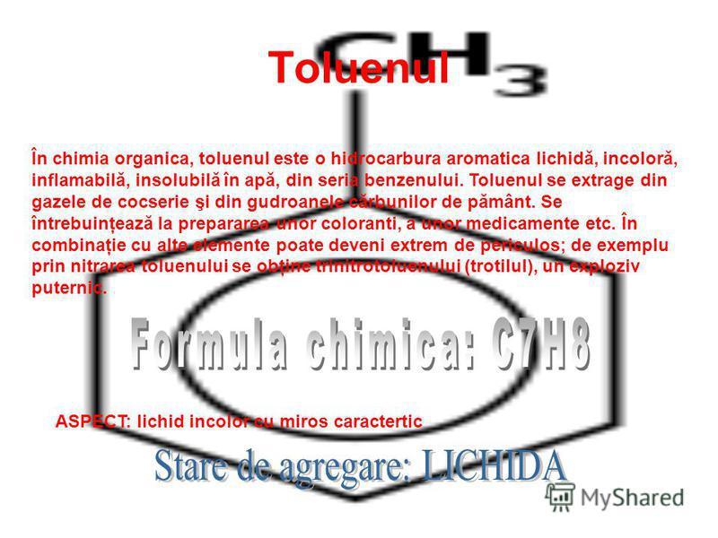 Toluenul În chimia organica, toluenul este o hidrocarbura aromatica lichidă, incoloră, inflamabilă, insolubilă în apă, din seria benzenului. Toluenul se extrage din gazele de cocserie şi din gudroanele cărbunilor de pământ. Se întrebuinţează la prepa