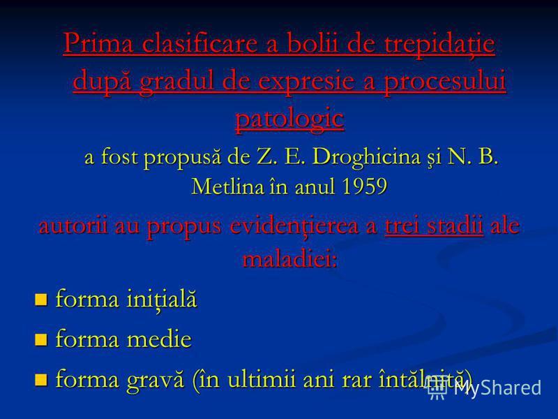 Prima clasificare a bolii de trepidaţie după gradul de expresie a procesului patologic a fost propusă de Z. E. Droghicina şi N. B. Metlina în anul 1959 a fost propusă de Z. E. Droghicina şi N. B. Metlina în anul 1959 autorii au propus evidenţierea a