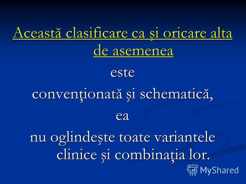 Această clasificare ca şi oricare alta de asemenea este convenţionată şi schematică, ea nu oglindeşte toate variantele clinice şi combinaţia lor.