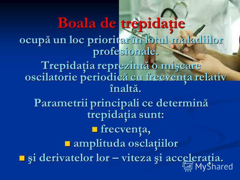 Boala de trepidaţie ocupă un loc prioritar în lotul maladiilor profesionale. Trepidaţia reprezintă o mişcare oscilatorie periodică cu frecvenţa relativ înaltă. Parametrii principali ce determină trepidaţia sunt: frecvenţa, frecvenţa, amplituda osclaţ