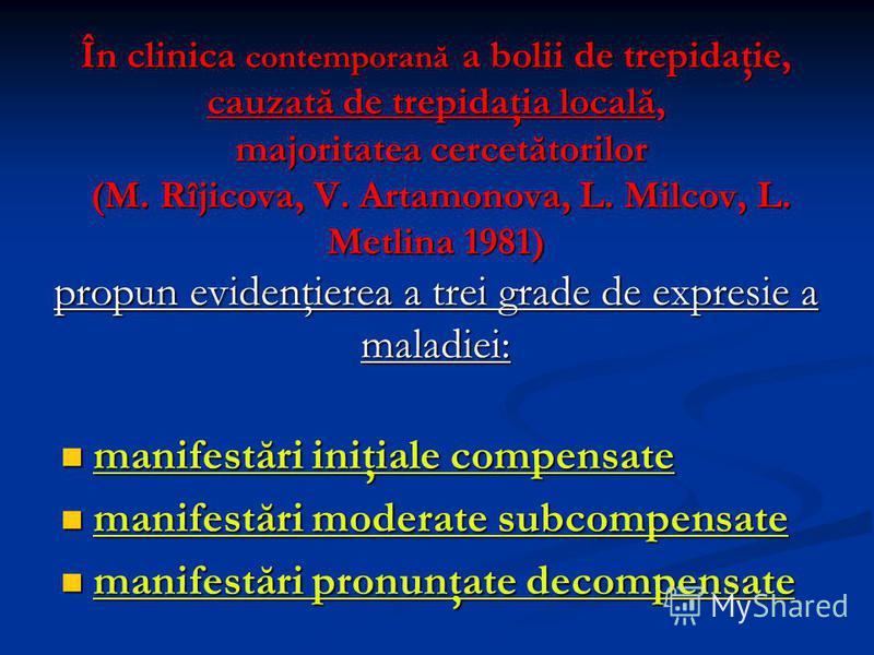 În clinica contemporană a bolii de trepidaţie, cauzată de trepidaţia locală, majoritatea cercetătorilor (M. Rîjicova, V. Artamonova, L. Milcov, L. Metlina 1981) propun evidenţierea a trei grade de expresie a maladiei: manifestări iniţiale compensate