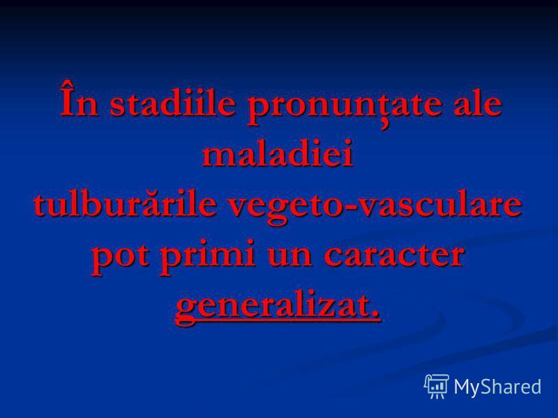 În stadiile pronunţate ale maladiei În stadiile pronunţate ale maladiei tulburările vegeto-vasculare pot primi un caracter generalizat.