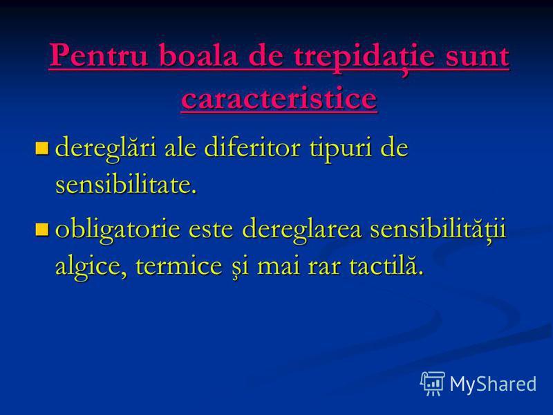 Pentru boala de trepidaţie sunt caracteristice dereglări ale diferitor tipuri de sensibilitate. dereglări ale diferitor tipuri de sensibilitate. obligatorie este dereglarea sensibilităţii algice, termice şi mai rar tactilă. obligatorie este dereglare