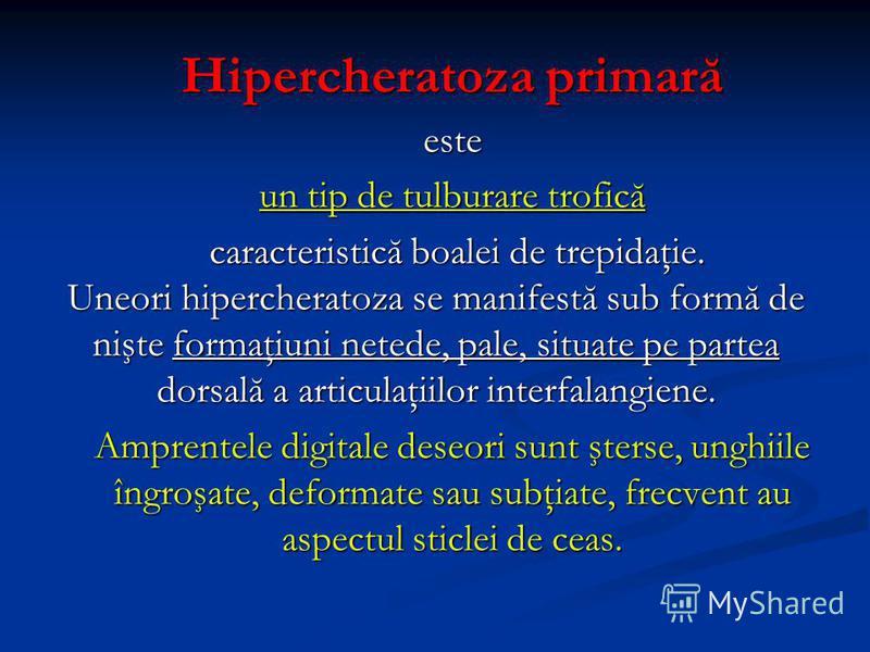 Hipercheratoza primară este un tip de tulburare trofică caracteristică boalei de trepidaţie. caracteristică boalei de trepidaţie. Uneori hipercheratoza se manifestă sub formă de nişte formaţiuni netede, pale, situate pe partea dorsală a articulaţiilo