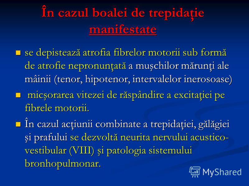 În cazul boalei de trepidaţie manifestate se depistează atrofia fibrelor motorii sub formă de atrofie nepronunţată a muşchilor mărunţi ale mâinii (tenor, hipotenor, intervalelor inerosoase) se depistează atrofia fibrelor motorii sub formă de atrofie