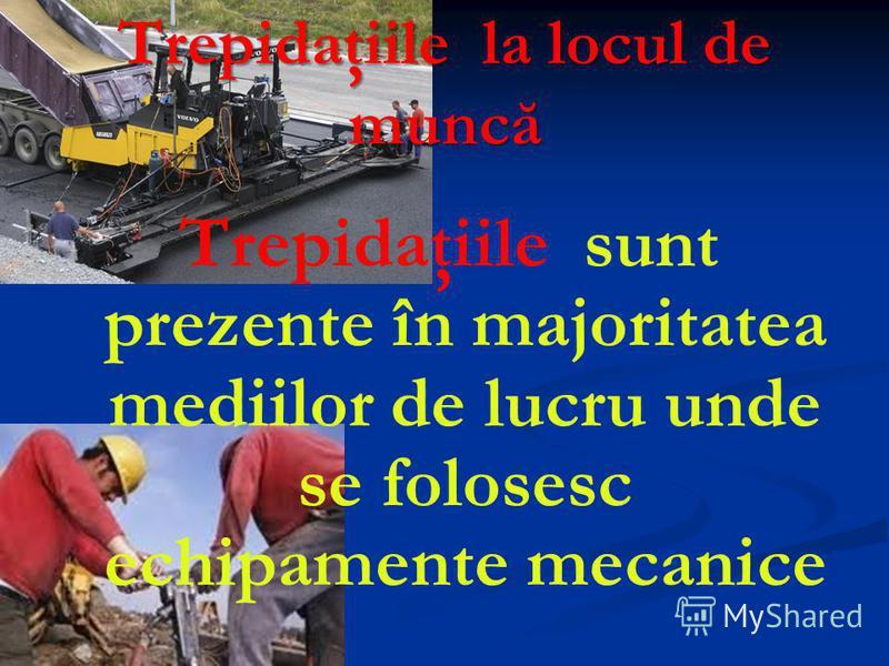 Trepidaţiile la locul de muncă Trepidaţiile sunt prezente în majoritatea mediilor de lucru unde se folosesc echipamente mecanice